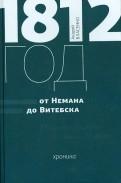 1812 год. От Немана до Витебска. Хроника