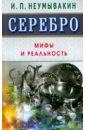 Неумывакин Иван Павлович Серебро. Мифы и реальность