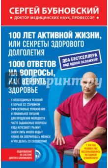 100 лет активной жизни, или Секреты здорового долголетия. 1000 ответов на вопросы, как вернуть здор