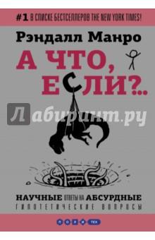 Обложка книги А что, если?.. Научные ответы на абсурдные гипотетические вопросы, Манро Рэндалл
