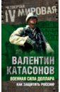 Катасонов Валентин Юрьевич Военная сила доллара. Как защитить Россию