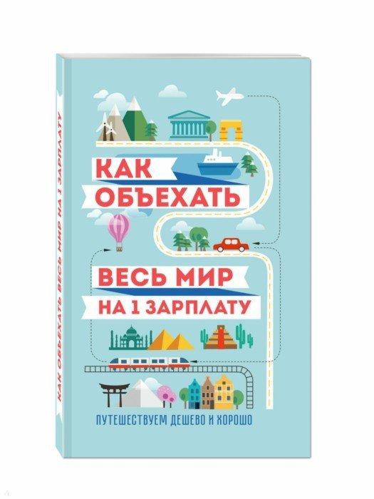 Иллюстрация 1 из 38 для Как объехать весь мир на одну зарплату. Путешествуем дешево и хорошо - Павлюк, Оленева | Лабиринт - книги. Источник: Лабиринт