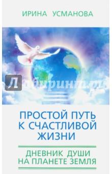 Простой путь к счастливой жизни. Дневник Души на планете Земля ирина горюнова армянский дневник цавд танем