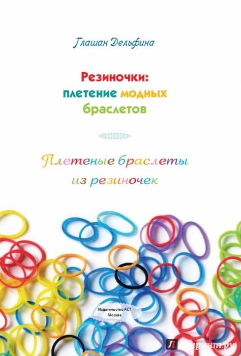 Иллюстрация 1 из 15 для Плетеные браслеты из резиночек - Дельфина Глашан | Лабиринт - книги. Источник: Лабиринт