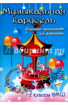 Музыкальная карусель. Избранные произведения для фортепиано.1-2 классы ДМШ