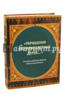 Украшения из разноцветных дерев.... Русская наборная мебель эпохи Екатерины II