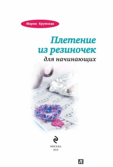 Иллюстрация 1 из 6 для Плетение из резиночек для начинающих - Мария Крупская | Лабиринт - книги. Источник: Лабиринт