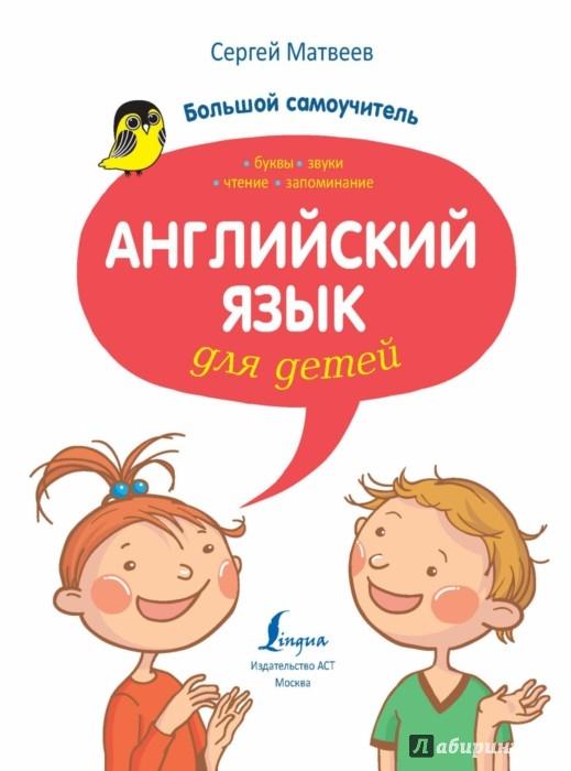 Иллюстрация 1 из 27 для Английский язык для детей. Большой самоучитель - Сергей Матвеев | Лабиринт - книги. Источник: Лабиринт