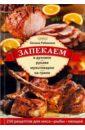 Запекаем в духовке, рукаве, мультиварке, на гриле. 250 рецептов приготовления мяса, рыбы, овощей