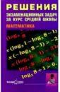 Решения экзаменационных задач за курс средней школы. Математика: Пособие для старшекл. и абитур., Будников Е.Г.