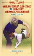 Веселая школа для собак. 100 совершенно новых игр, трюков и упражнений
