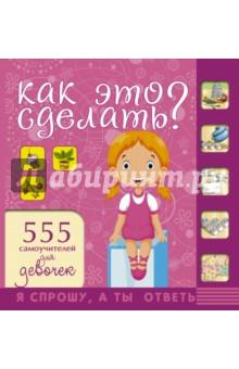 Купить Как это сделать? 555 самоучителей для девочек, АСТ, Этикет. Внешность. Гигиена. Личная безопасность