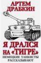 Драбкин Артем Владимирович Я дрался на Тигре. Немецкие танкисты рассказывают драбкин а мы дрались против тигров главное выбить у них танки