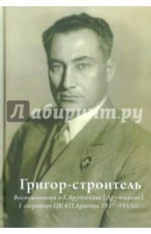 Григор-строитель. Воспоминания о Г.А. Арутюняне (Арутинова), I секретаре ЦК КП Армении 1937-1953 гг. цена