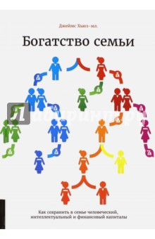 Богатство семьи. Как сохранить в семье человеческий, интеллектуальный и финансовый капитал