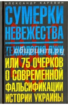 Сумерки невежества. Технология лжи, или 75 очерков о современной фальсификации истории Украины polarn o pyret в украине