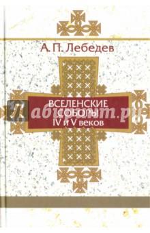 Вселенские соборы IV и V веков. Обзор их догматической деятельности