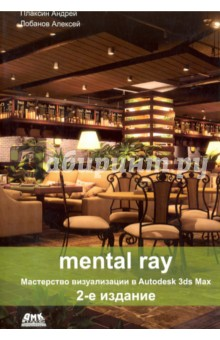 Mental ray. Мастерство визуализации в Autodesk 3ds Max realistic architectural visualization with 3ds max and mental ray
