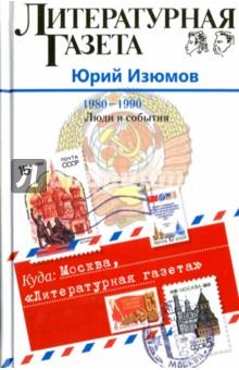 Куда: Москва, Литературная газета. 1980-1990. Люди и события литературная москва 100 лет назад