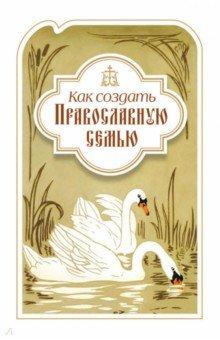 Как создать православную семью. По трудам святителя Филарета Московского христианам, живущим в миру