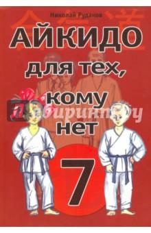 Купить Айкидо для тех, кому нет 7, Издательство Ипполитова, Литература для спортивных школ
