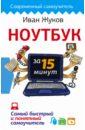 Жуков Иван Ноутбук за 15 минут. Самый быстрый и понятный самоучитель как включить ноутбук
