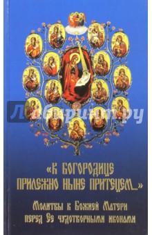 К Богородице прилежно ныне притецем.... Молитвы к Божией Матери перед Ее чудотворными иконами