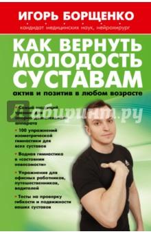 Как вернуть молодость суставам. Актив и позитив в любом возрасте игорь борщенко поясница без боли уникальный изометрический тренинг