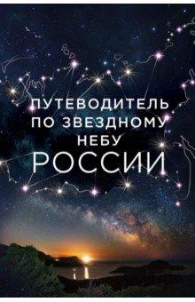 Путеводитель по звездному небу России книги эксмо путеводитель по звездному небу россии