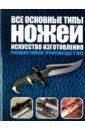 Маккрейт Тим Все основные типы ножей. Искусство изготовления. Пошаговое руководство