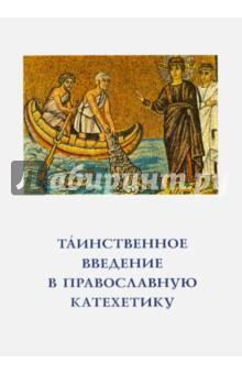 Таинственное введение в православную катехетику. Пастырско-богословские принципы и рекомендации