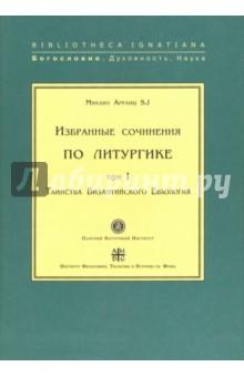 Избранные сочинения по литургике. Том 1. Таинства Византийского Евхология