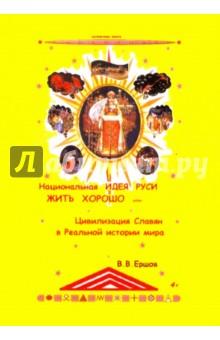 Национальная идея Руси - Жить Хорошо, или Цивилизация славян в реальной истории