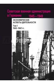 Советская военная администрация в Германии, 1945-1949 гг. В 2-х томах. Том 1. 1945-1947 гг.