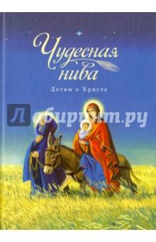 Чудесная нива. Детям о Христе. Сборник