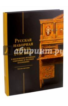 Русская наборная мебель XVIII века. В московских музейных собраниях и частных коллекциях