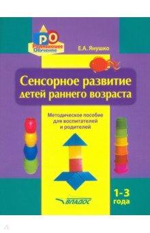 Сенсорное развитие детей раннего возраста. 1-3 года. Методическое пособие для воспитателей и родител