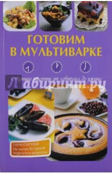 Готовим в мультиварке. Лучшие рецепты от завтрака до ужина готовим просто и вкусно лучшие рецепты 20 брошюр