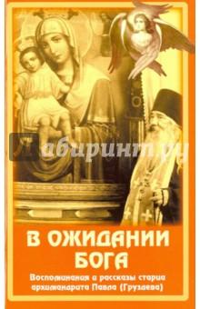 В ожидании Бога. Воспоминания и рассказы старца архимандрита Павла (Груздева)