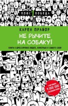 Не рычите на собаку! Книга о дрессировке людей, животных и самого себя