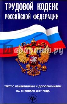 Трудовой кодекс Российской Федерации. Текст с изменениями и дополнениями на 10 января 2017 г. трудовой договор cdpc