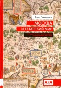 Москва и татарский мир. Сотрудничество и противостояние в эпоху перемен. XV-XVI вв.