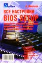 Все настройки BIOS Setup: Подробное описан. всех опций, реком. по установке и оптимизации параметров, Микляев Александр