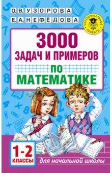 Математика. 1-2 классы. 3000 задач и примеров узорова ольга васильевна нефёдова елена алексеевна 3000 задач и примеров по математике 1 2 классы