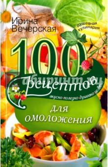 100 рецептов для омоложения. Вкусно, полезно, душевно, целебно 100 рецептов при повышенном холестерине вкусно полезно душевно целебно