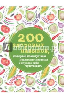 200 здоровых навыков, которые помогут вам правильно питаться и хорошо себя чувствовать 200 кулинарных навыков которые помогут вам правильно и вкусно готовить с фото