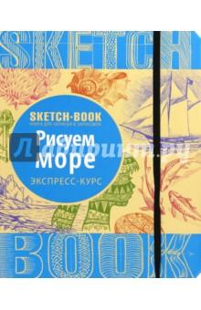 Sketchbook. Рисуем море. Визуальный экспресс-курс рисования книги эксмо sketchbook книга для записей и зарисовок