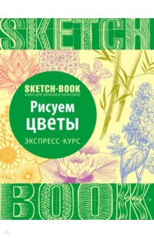 Sketchbook. Рисуем цветы. Визуальный экспресс-курс рисования книги эксмо sketchbook книга для записей и зарисовок