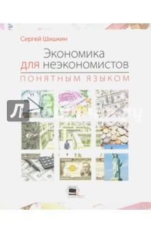 Экономика для неэкономистов понятным языком сергей шишкин экономика для неэкономистов понятным языком