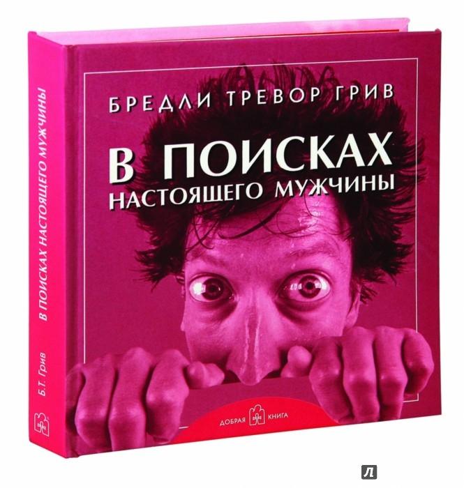Иллюстрация 1 из 41 для В поисках настоящего мужчины. Как найти мужчину своей мечты - Бредли Грив | Лабиринт - книги. Источник: Лабиринт
